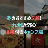 冬のおすすめ5選!九州近郊の温泉付きキャンプ場